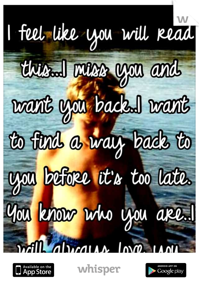 I feel like you will read this...I miss you and want you back..I want to find a way back to you before it's too late. You know who you are..I will always love you.