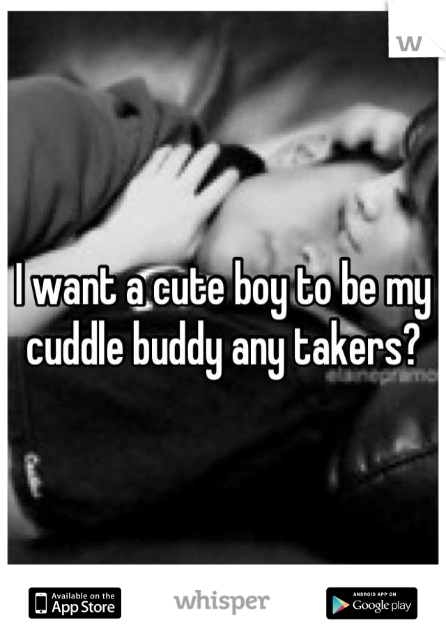 I want a cute boy to be my cuddle buddy any takers?