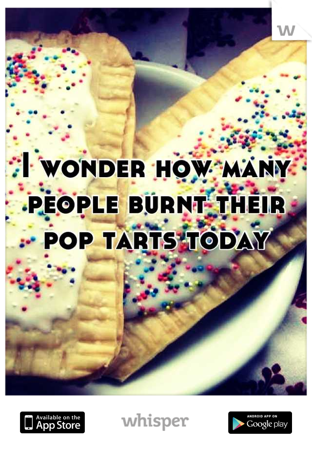 I wonder how many people burnt their pop tarts today