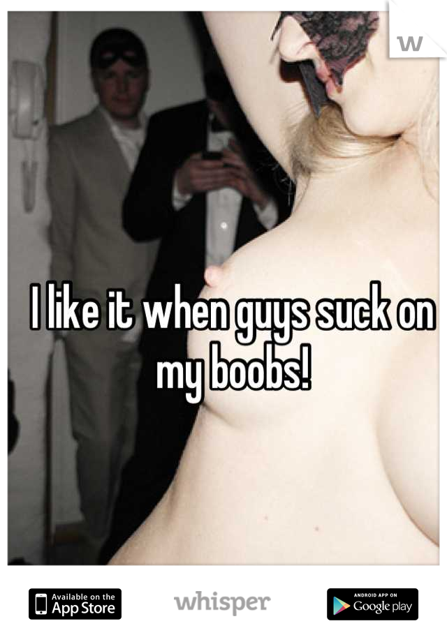 I like it when guys suck on my boobs!