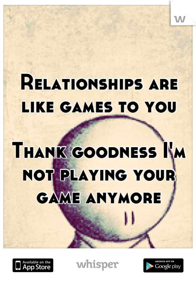 Relationships are like games to you  Thank goodness I'm not playing your game anymore