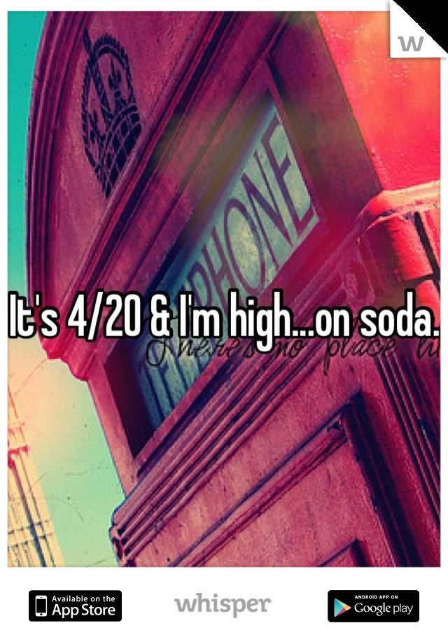 It's 4/20 & I'm high...on soda.