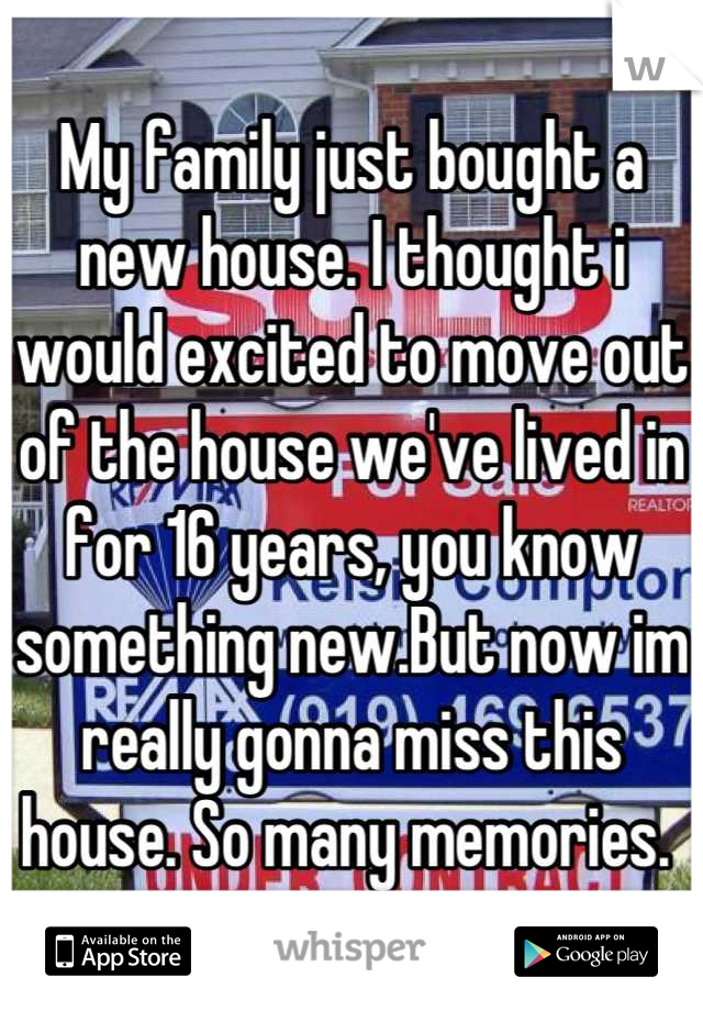 My family just bought a new house. I thought i would excited to move out of the house we've lived in for 16 years, you know something new.But now im really gonna miss this house. So many memories.