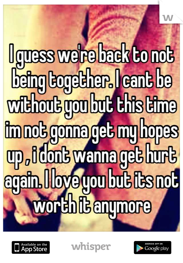 I guess we're back to not being together. I cant be without you but this time im not gonna get my hopes up , i dont wanna get hurt again. I love you but its not worth it anymore