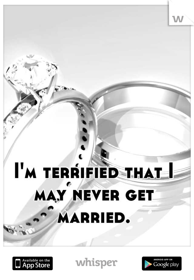 I'm terrified that I may never get married.