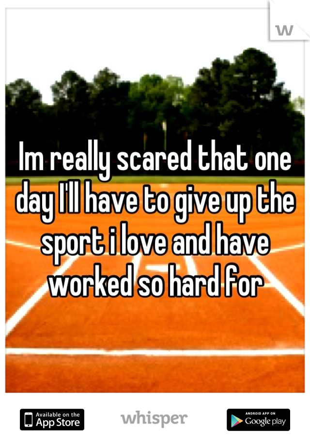 Im really scared that one day I'll have to give up the sport i love and have worked so hard for