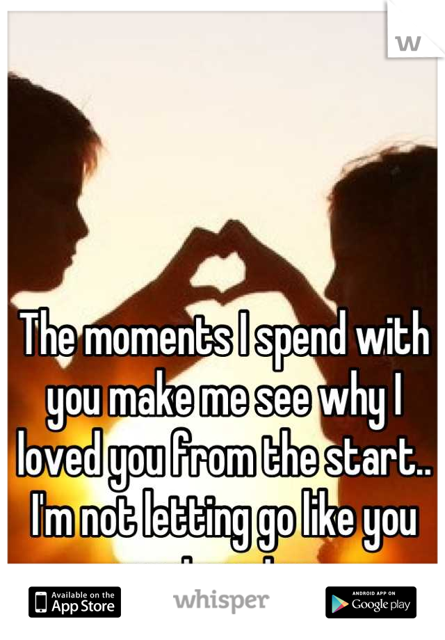 The moments I spend with you make me see why I loved you from the start.. I'm not letting go like you want me too..