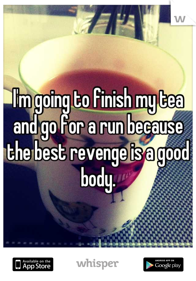 I'm going to finish my tea and go for a run because the best revenge is a good body.