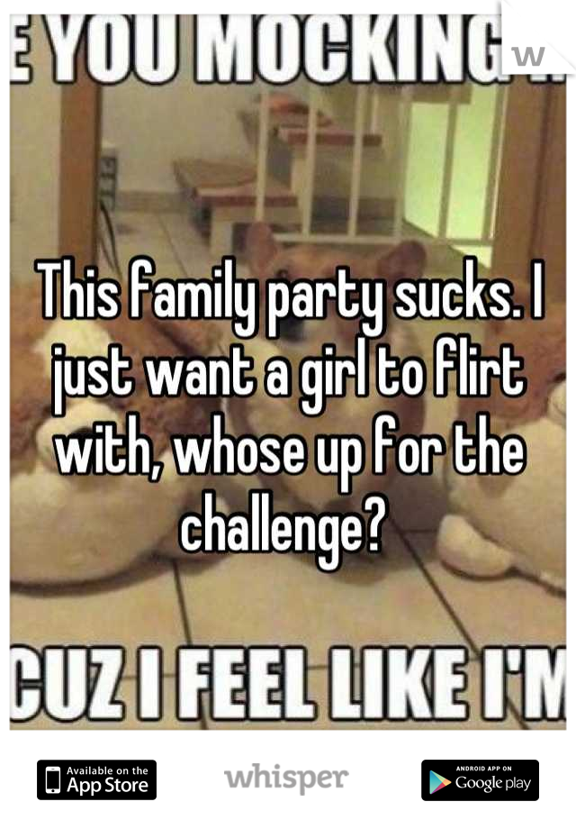 This family party sucks. I just want a girl to flirt with, whose up for the challenge?