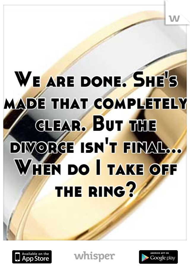 We are done. She's made that completely clear. But the divorce isn't final... When do I take off the ring?