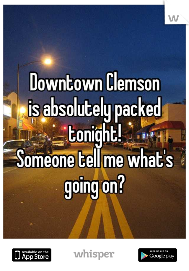 Downtown Clemson is absolutely packed  tonight! Someone tell me what's going on?