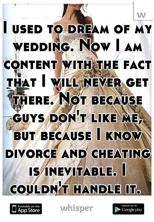 I used to dream of my wedding. Now I am content with the fact that I will never get there. Not because guys don't like me, but because I know divorce and cheating is inevitable. I couldn't handle it.