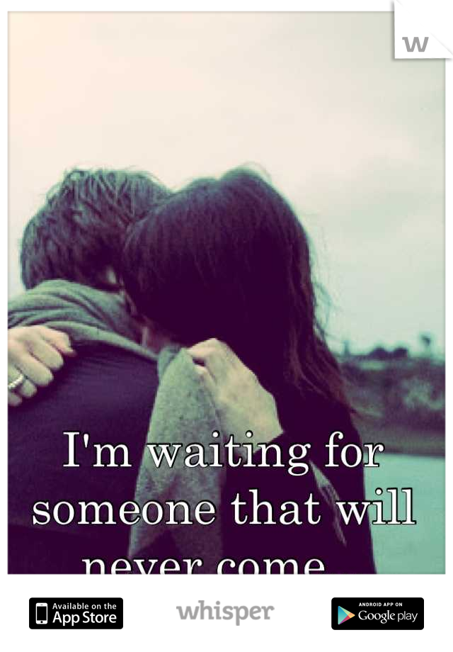 I'm waiting for someone that will never come...
