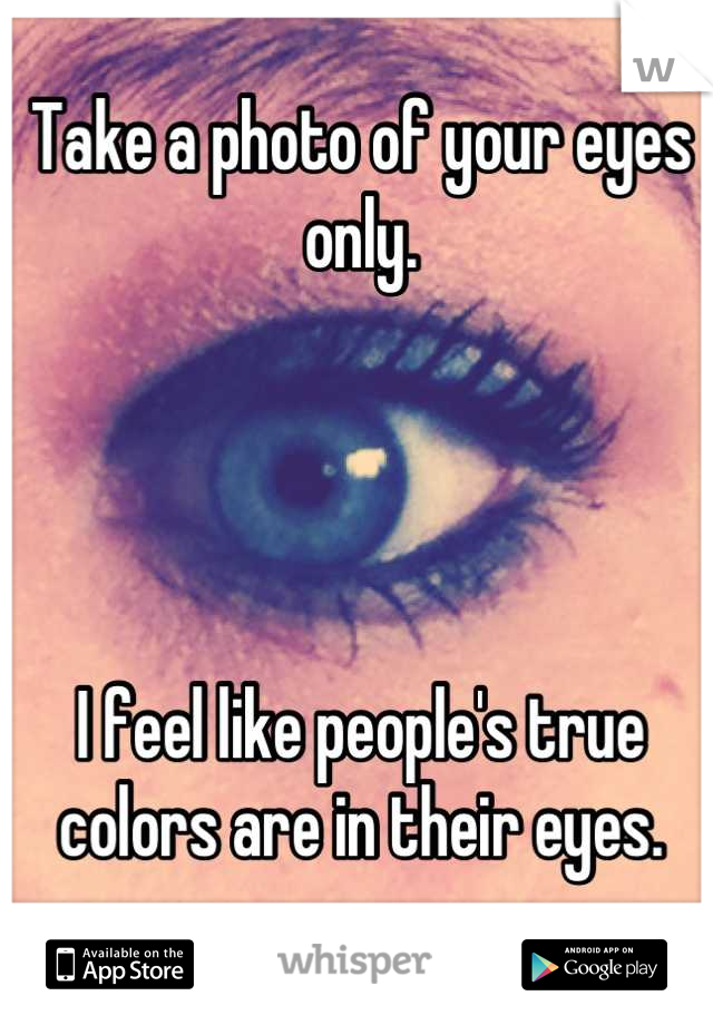 Take a photo of your eyes only.     I feel like people's true colors are in their eyes.