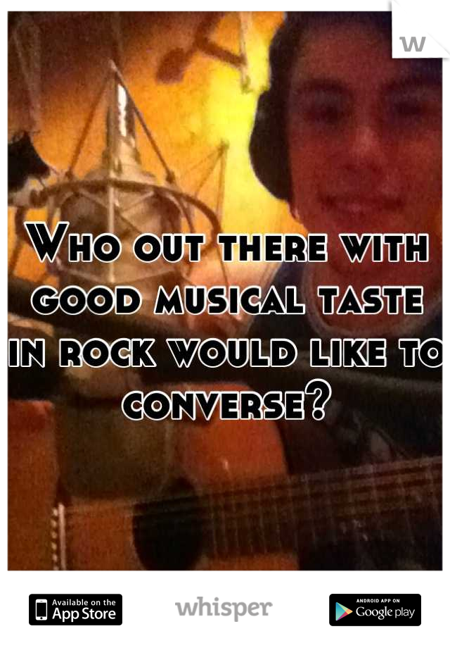 Who out there with good musical taste  in rock would like to converse?     :)