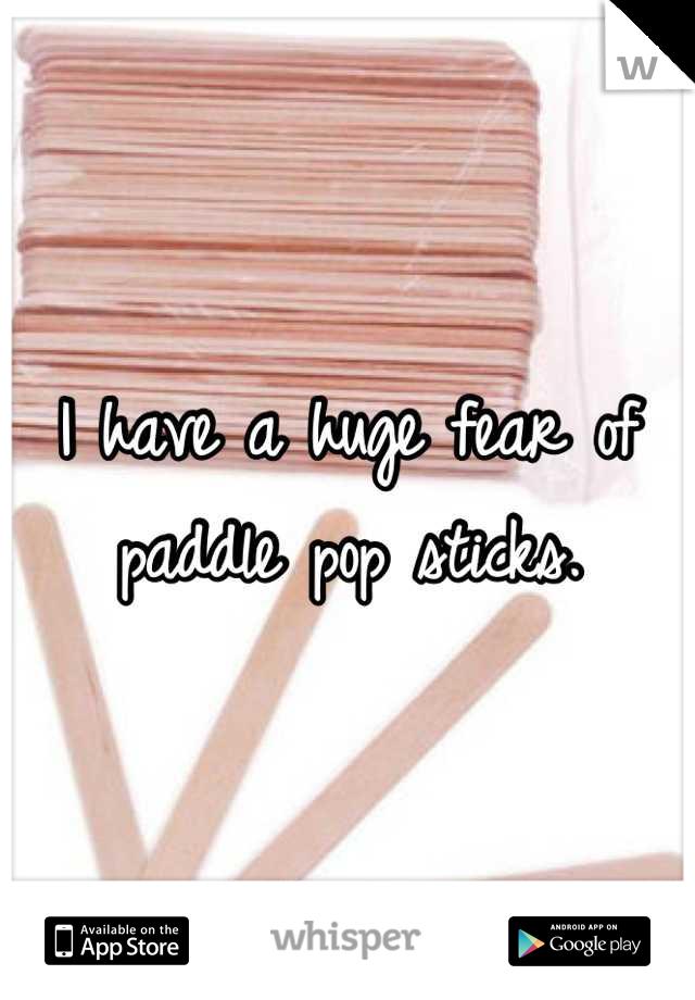 I have a huge fear of paddle pop sticks.