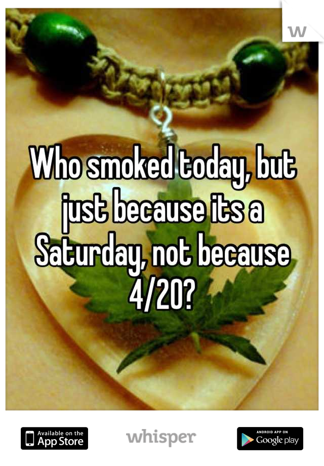 Who smoked today, but just because its a Saturday, not because 4/20?