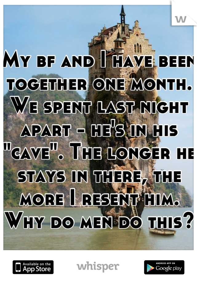 """My bf and I have been together one month. We spent last night apart - he's in his """"cave"""". The longer he stays in there, the more I resent him. Why do men do this?"""
