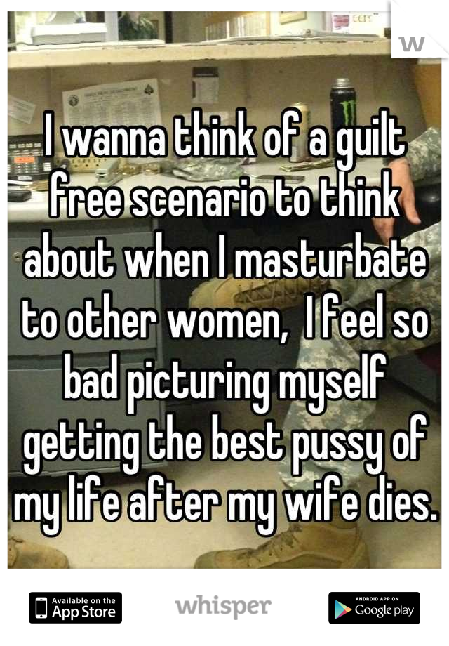 I wanna think of a guilt free scenario to think about when I masturbate to other women,  I feel so bad picturing myself getting the best pussy of my life after my wife dies.