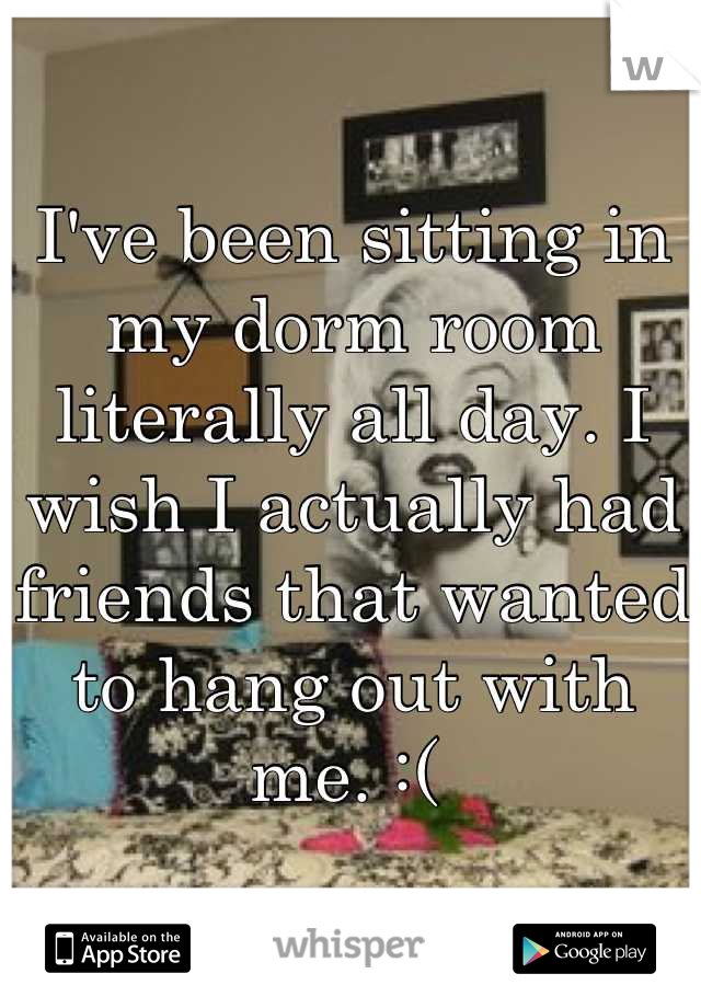 I've been sitting in my dorm room literally all day. I wish I actually had friends that wanted to hang out with me. :(