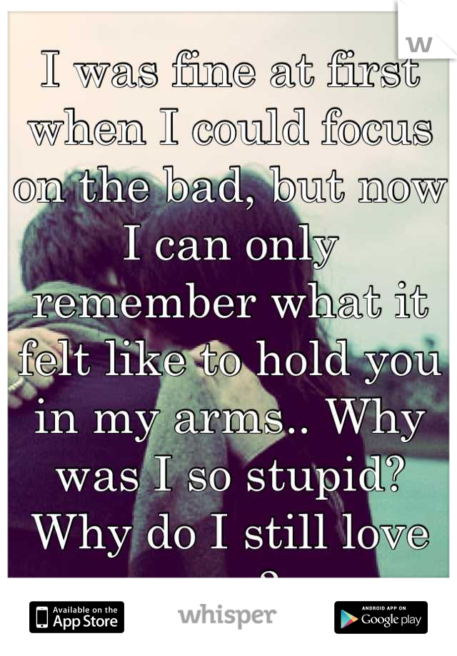 I was fine at first when I could focus on the bad, but now I can only remember what it felt like to hold you in my arms.. Why was I so stupid? Why do I still love you?