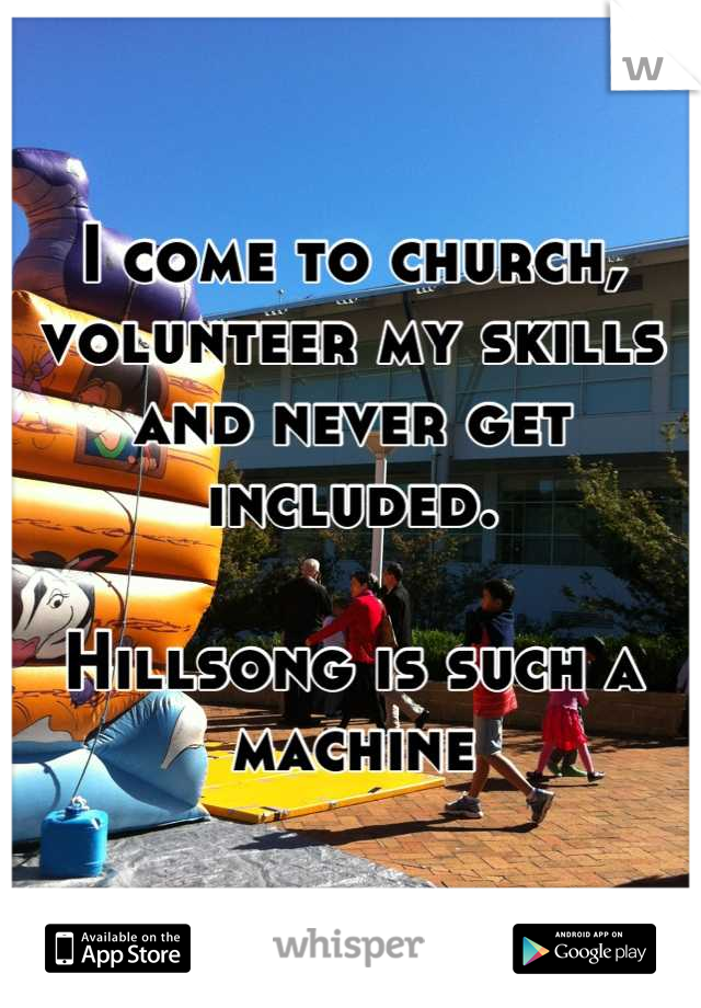 I come to church, volunteer my skills and never get included.   Hillsong is such a machine