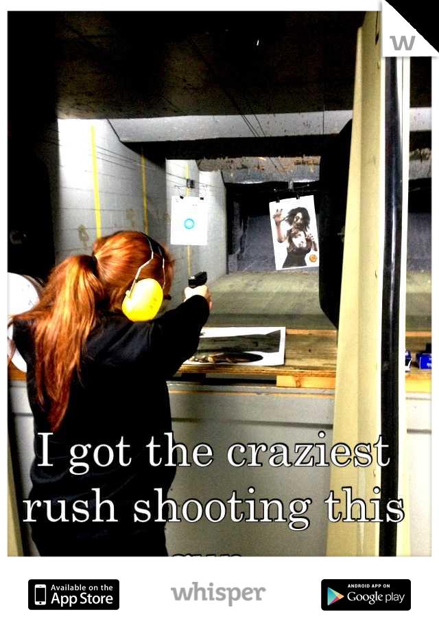 I got the craziest rush shooting this gun