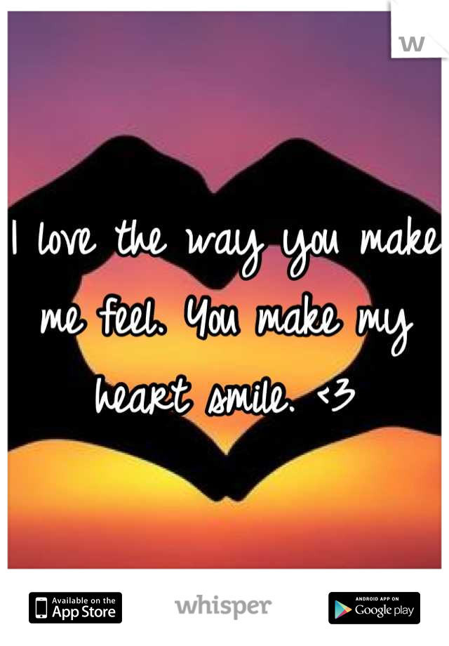 I love the way you make me feel. You make my heart smile. <3