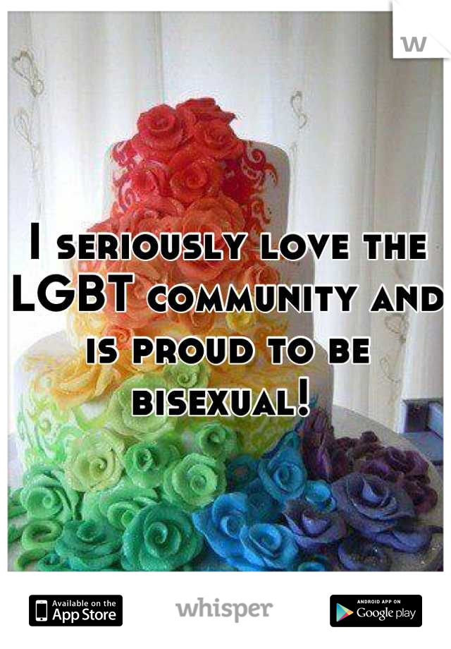 I seriously love the LGBT community and is proud to be bisexual!