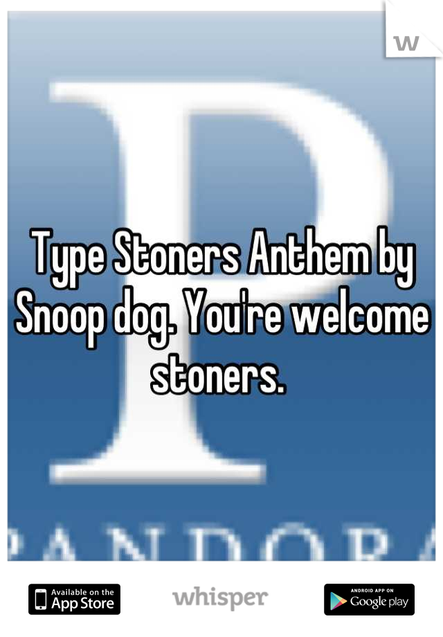 Type Stoners Anthem by Snoop dog. You're welcome stoners.