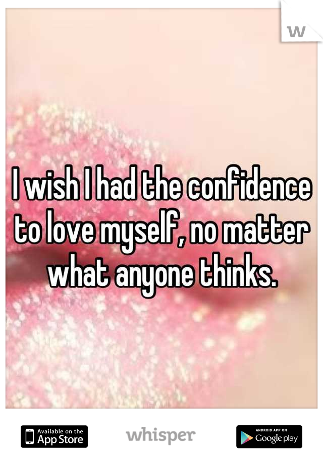 I wish I had the confidence to love myself, no matter what anyone thinks.