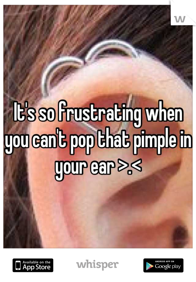 It's so frustrating when you can't pop that pimple in your ear >.<