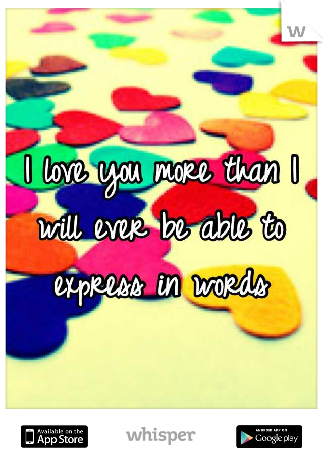 I love you more than I will ever be able to express in words
