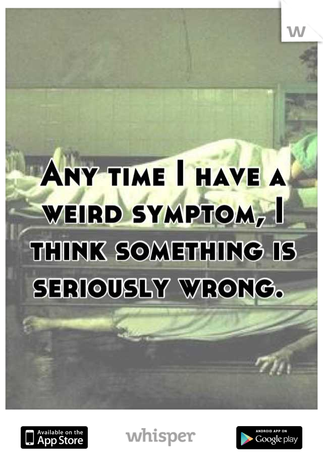 Any time I have a weird symptom, I think something is seriously wrong.