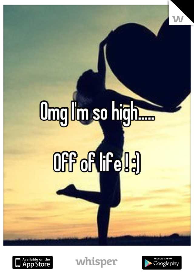 Omg I'm so high.....  Off of life ! :)