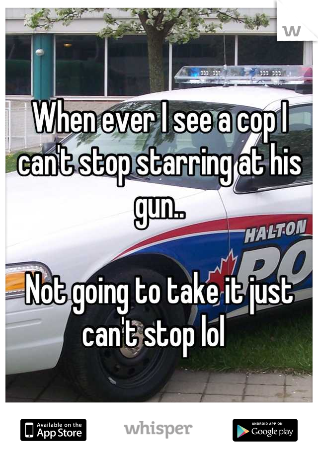 When ever I see a cop I can't stop starring at his gun..  Not going to take it just can't stop lol