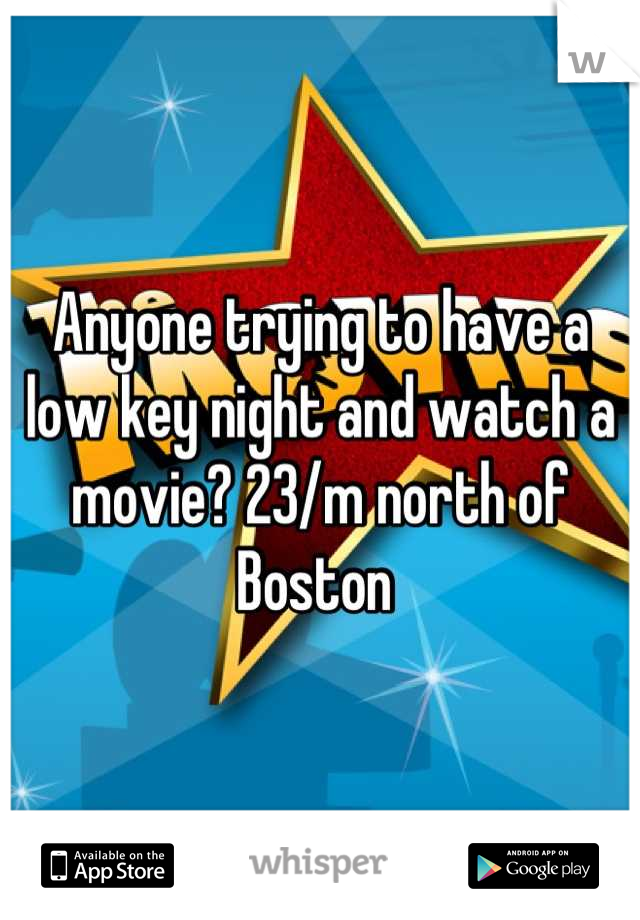 Anyone trying to have a low key night and watch a movie? 23/m north of Boston