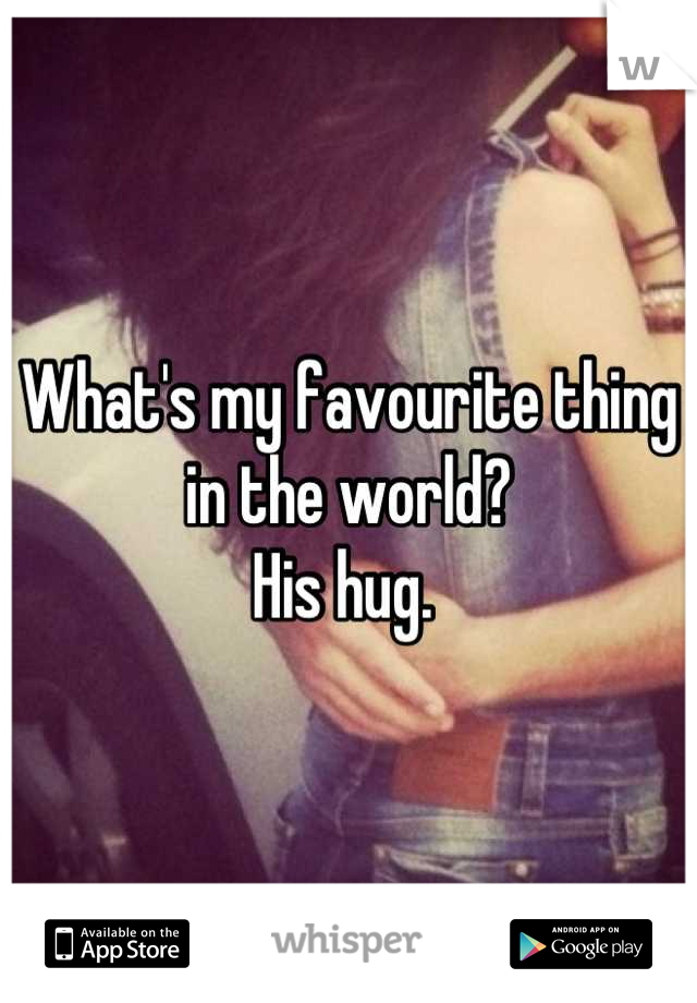 What's my favourite thing in the world? His hug.