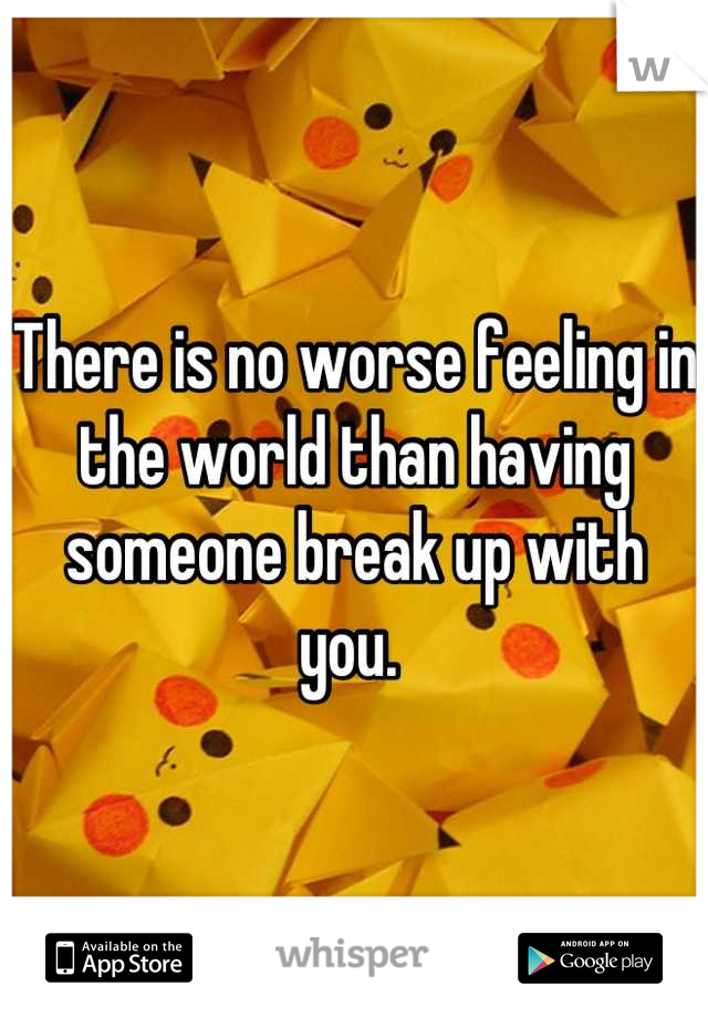 There is no worse feeling in the world than having someone break up with you.