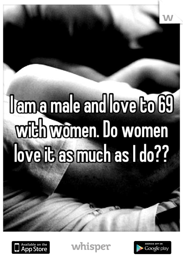 I am a male and love to 69 with women. Do women love it as much as I do??