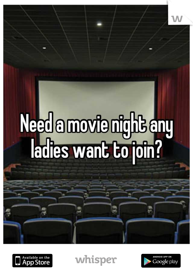 Need a movie night any ladies want to join?