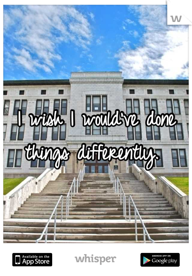 I wish I would've done things differently.