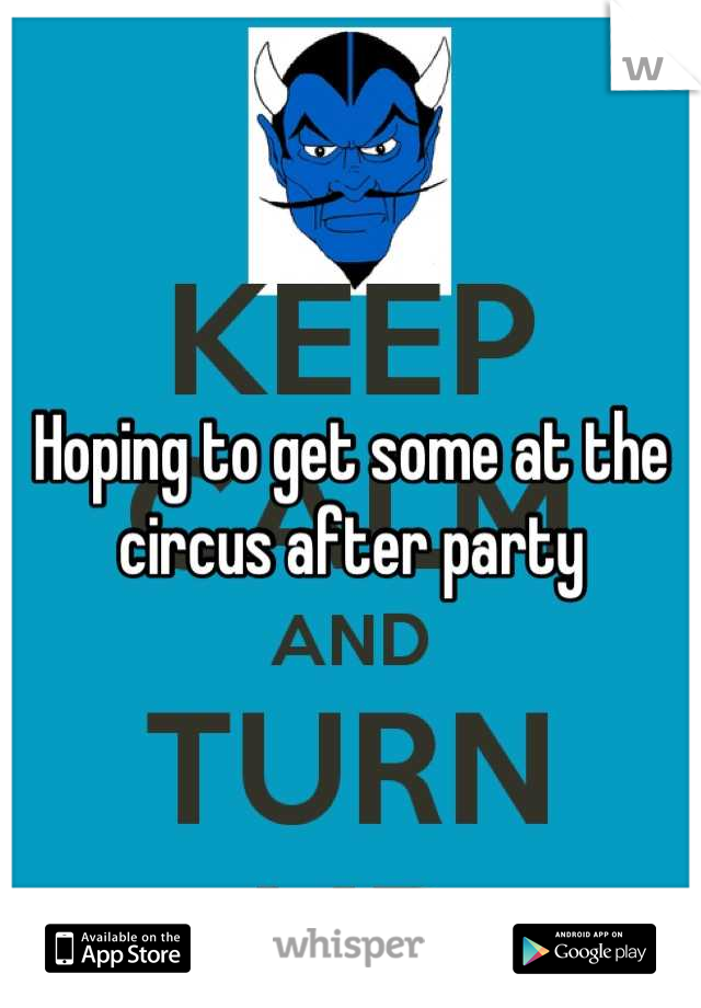 Hoping to get some at the circus after party