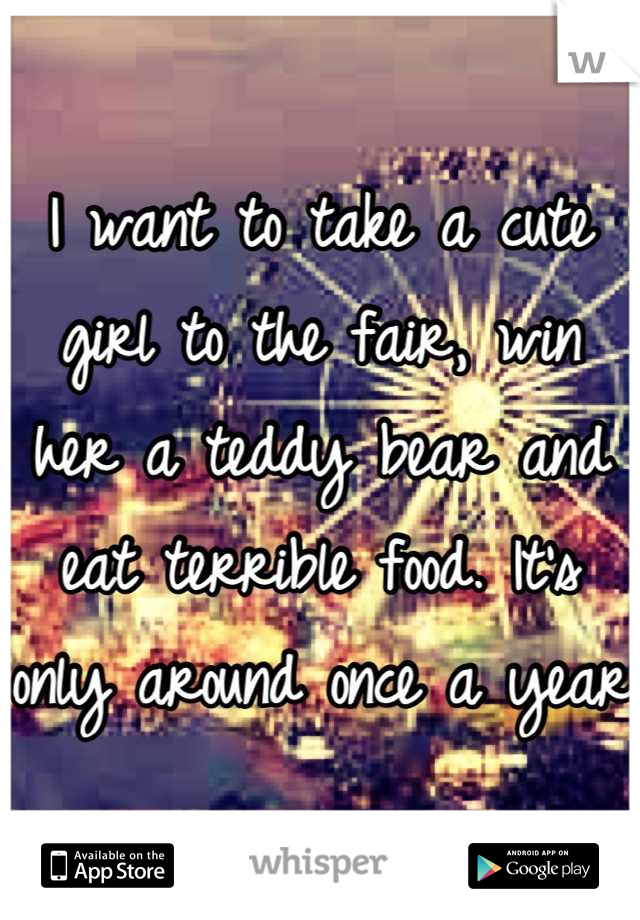 I want to take a cute girl to the fair, win her a teddy bear and eat terrible food. It's only around once a year