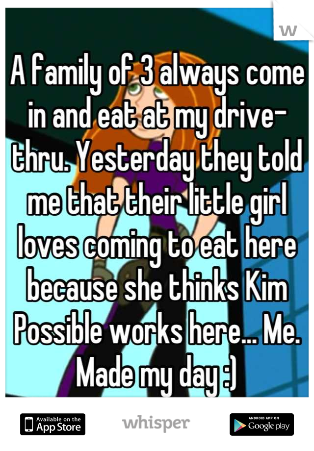 A family of 3 always come in and eat at my drive-thru. Yesterday they told me that their little girl loves coming to eat here because she thinks Kim Possible works here... Me. Made my day :)