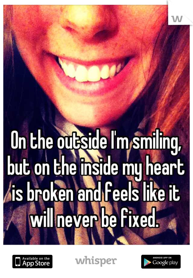 On the outside I'm smiling, but on the inside my heart is broken and feels like it will never be fixed.