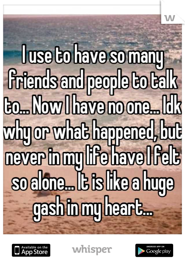 I use to have so many friends and people to talk to... Now I have no one... Idk why or what happened, but never in my life have I felt so alone... It is like a huge gash in my heart...
