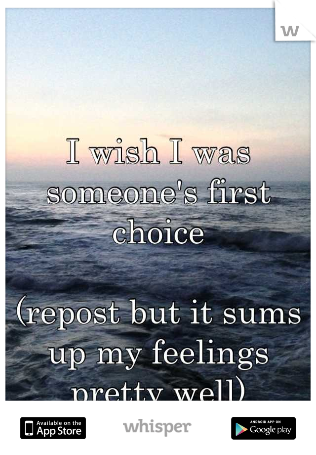 I wish I was someone's first choice   (repost but it sums up my feelings pretty well)