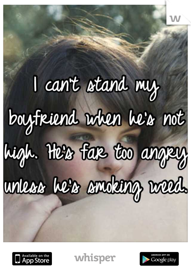 I can't stand my boyfriend when he's not high. He's far too angry unless he's smoking weed.