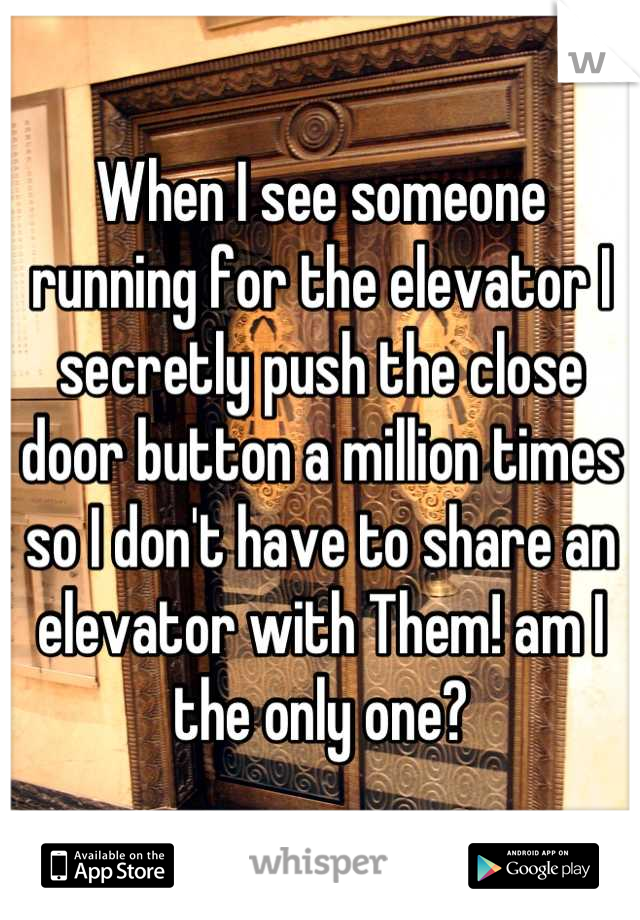 When I see someone running for the elevator I secretly push the close door button a million times so I don't have to share an elevator with Them! am I the only one?